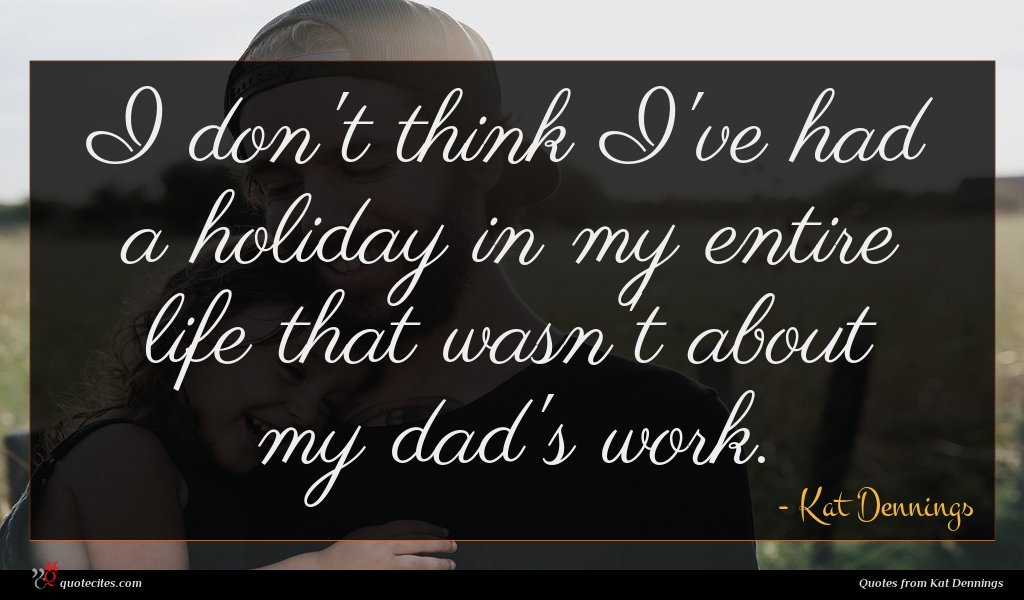I don't think I've had a holiday in my entire life that wasn't about my dad's work.