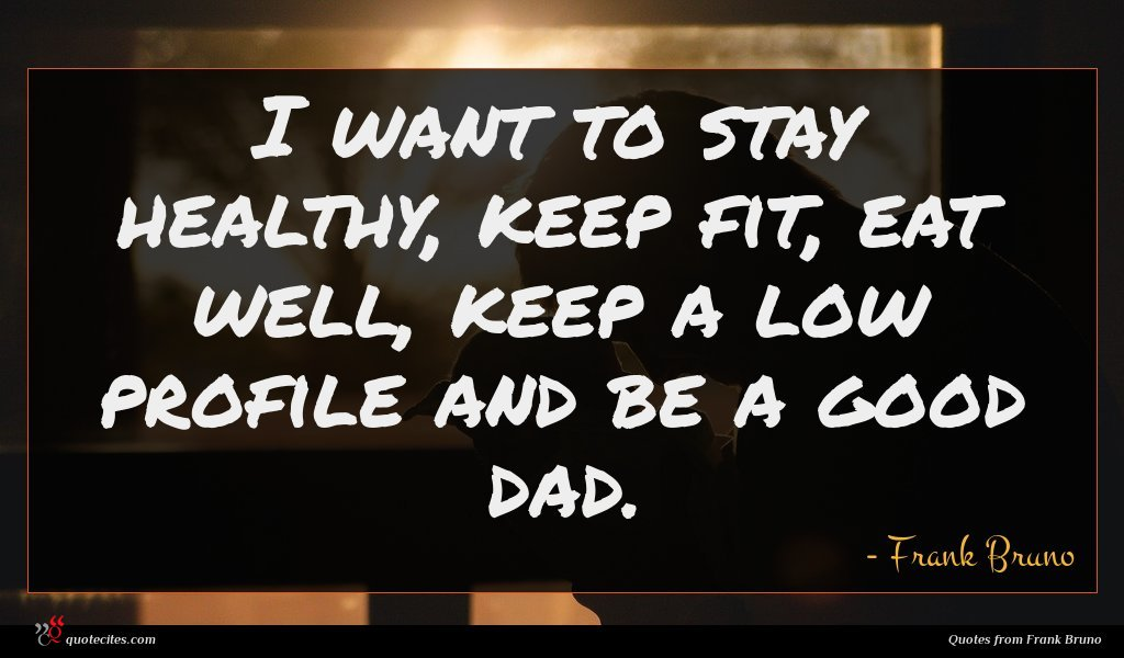 I want to stay healthy, keep fit, eat well, keep a low profile and be a good dad.