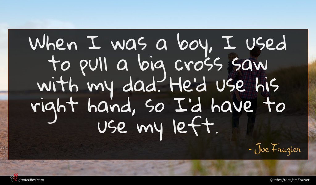 When I was a boy, I used to pull a big cross saw with my dad. He'd use his right hand, so I'd have to use my left.