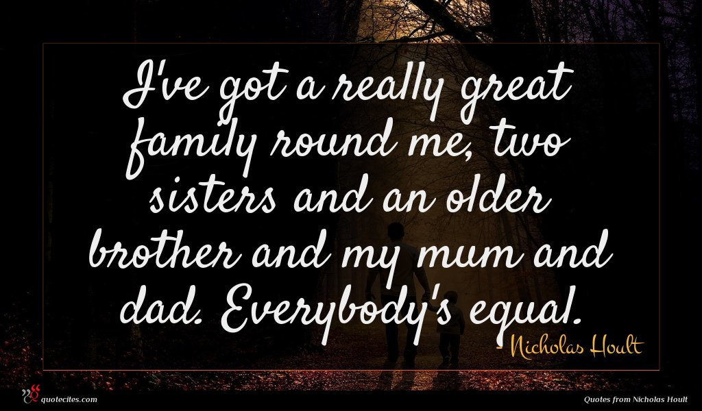 I've got a really great family round me, two sisters and an older brother and my mum and dad. Everybody's equal.