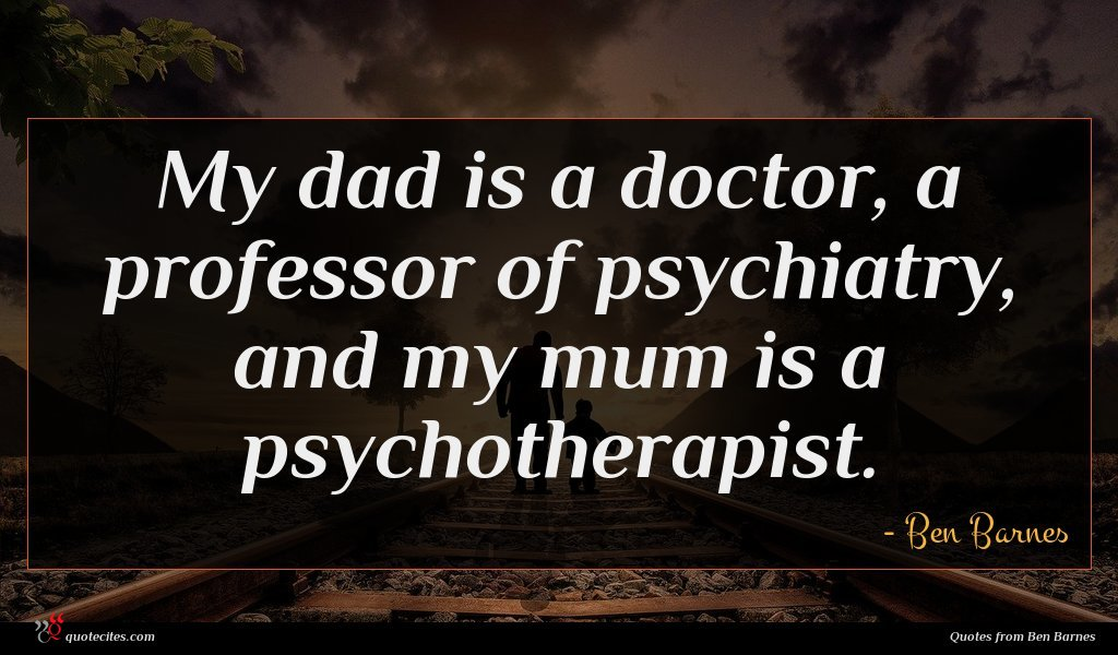 My dad is a doctor, a professor of psychiatry, and my mum is a psychotherapist.