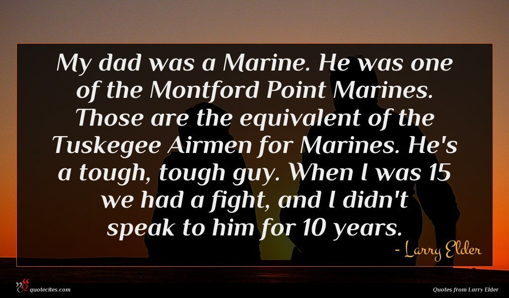 My dad was a Marine. He was one of the Montford Point Marines. Those are the equivalent of the Tuskegee Airmen for Marines. He's a tough, tough guy. When I was 15 we had a fight, and I didn't speak to him for 10 years.