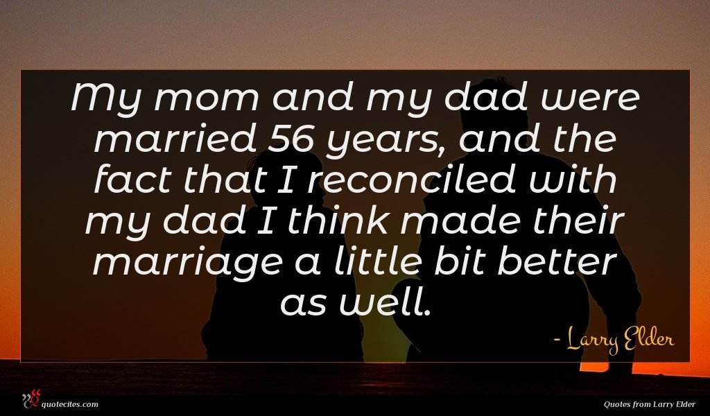 My mom and my dad were married 56 years, and the fact that I reconciled with my dad I think made their marriage a little bit better as well.