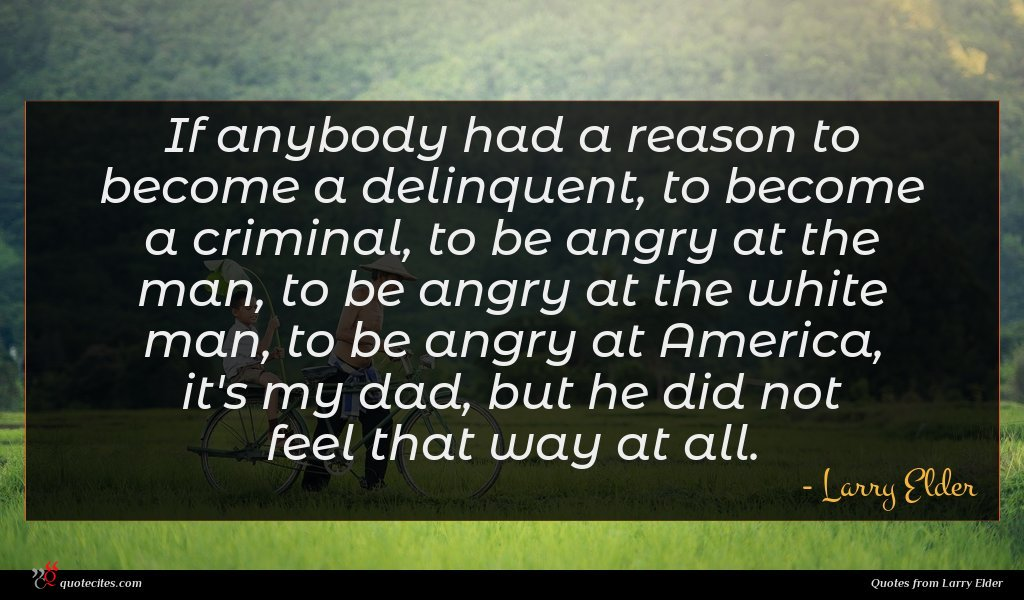 If anybody had a reason to become a delinquent, to become a criminal, to be angry at the man, to be angry at the white man, to be angry at America, it's my dad, but he did not feel that way at all.