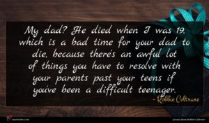 Robbie Coltrane quote : My dad He died ...