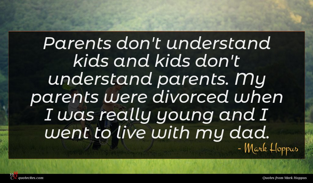 Parents don't understand kids and kids don't understand parents. My parents were divorced when I was really young and I went to live with my dad.