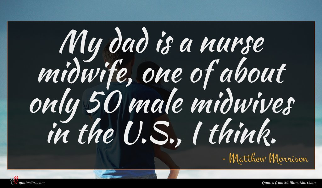 My dad is a nurse midwife, one of about only 50 male midwives in the U.S., I think.