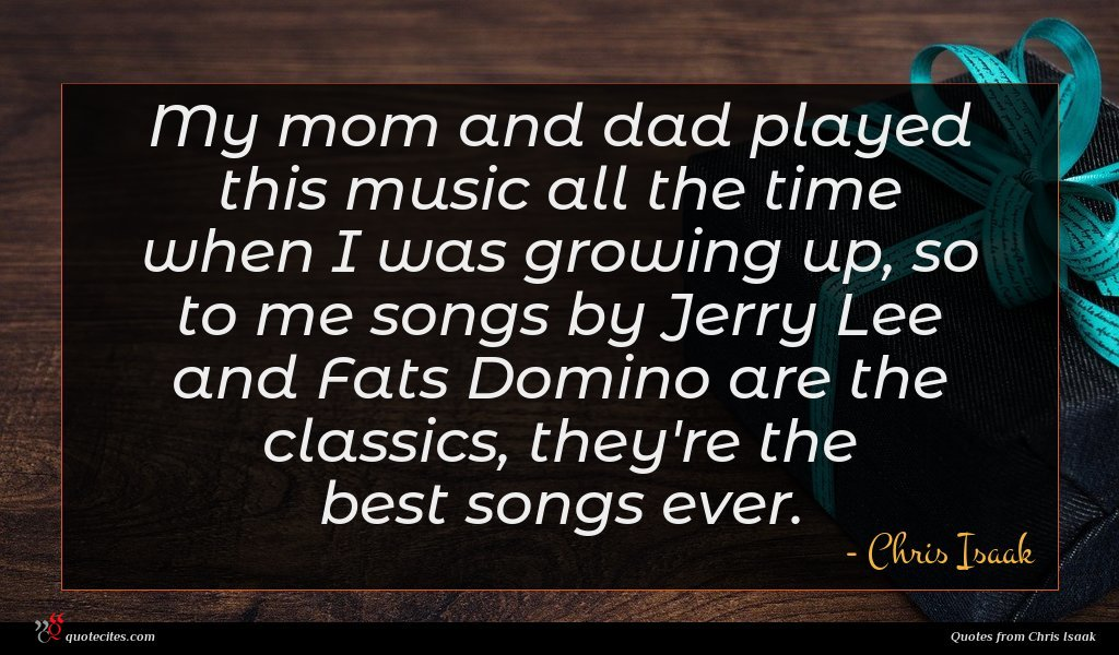 My mom and dad played this music all the time when I was growing up, so to me songs by Jerry Lee and Fats Domino are the classics, they're the best songs ever.