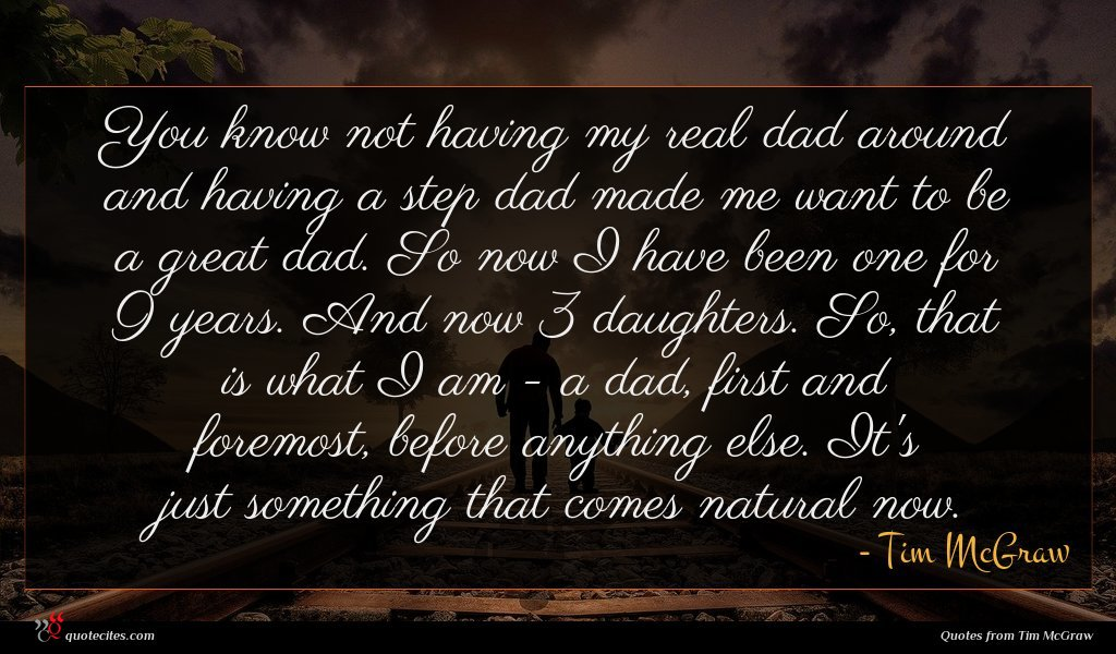 You know not having my real dad around and having a step dad made me want to be a great dad. So now I have been one for 9 years. And now 3 daughters. So, that is what I am - a dad, first and foremost, before anything else. It's just something that comes natural now.
