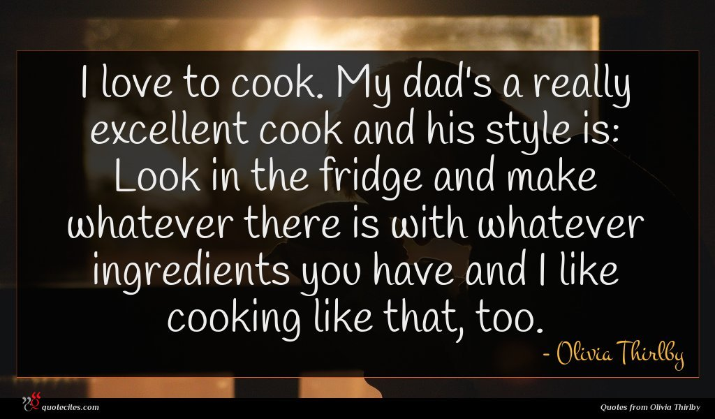 I love to cook. My dad's a really excellent cook and his style is: Look in the fridge and make whatever there is with whatever ingredients you have and I like cooking like that, too.
