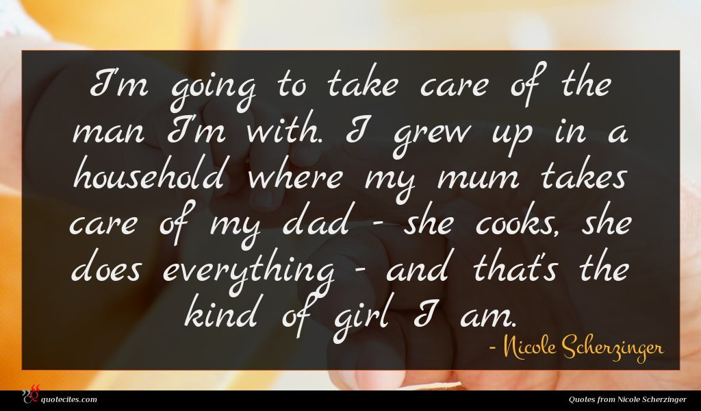 I'm going to take care of the man I'm with. I grew up in a household where my mum takes care of my dad - she cooks, she does everything - and that's the kind of girl I am.