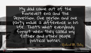 Richard M. Daley quote : My dad came out ...