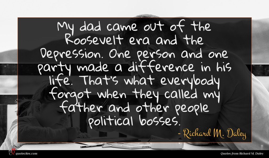 My dad came out of the Roosevelt era and the Depression. One person and one party made a difference in his life. That's what everybody forgot when they called my father and other people political bosses.