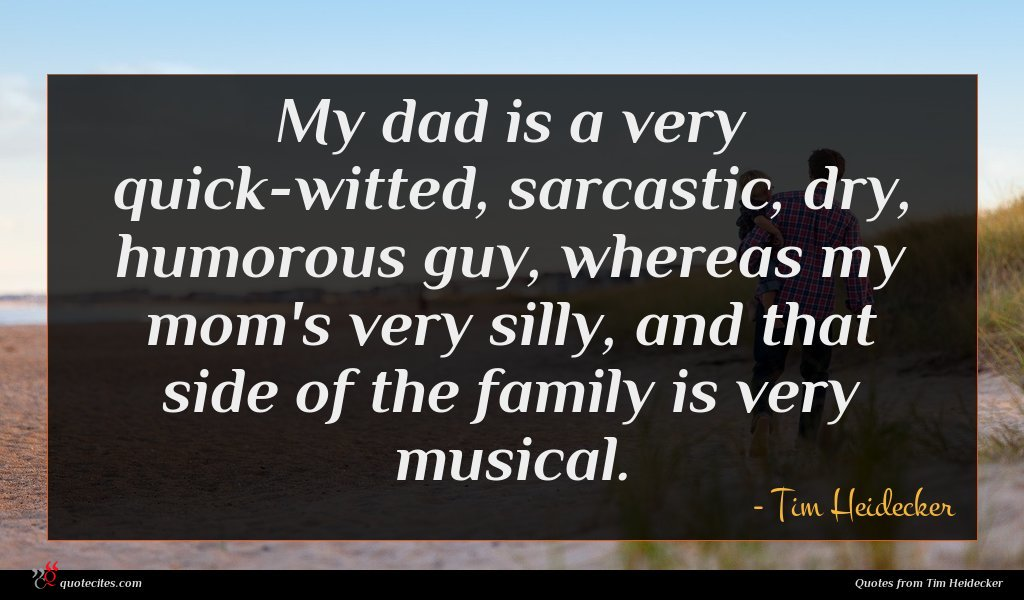 My dad is a very quick-witted, sarcastic, dry, humorous guy, whereas my mom's very silly, and that side of the family is very musical.