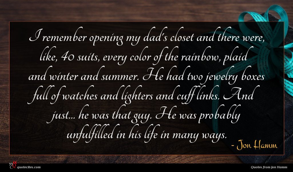 I remember opening my dad's closet and there were, like, 40 suits, every color of the rainbow, plaid and winter and summer. He had two jewelry boxes full of watches and lighters and cuff links. And just... he was that guy. He was probably unfulfilled in his life in many ways.