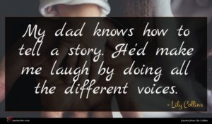Lily Collins quote : My dad knows how ...