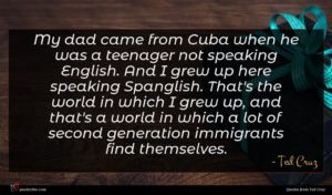 Ted Cruz quote : My dad came from ...