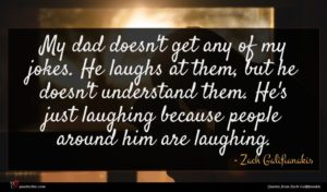 Zach Galifianakis quote : My dad doesn't get ...