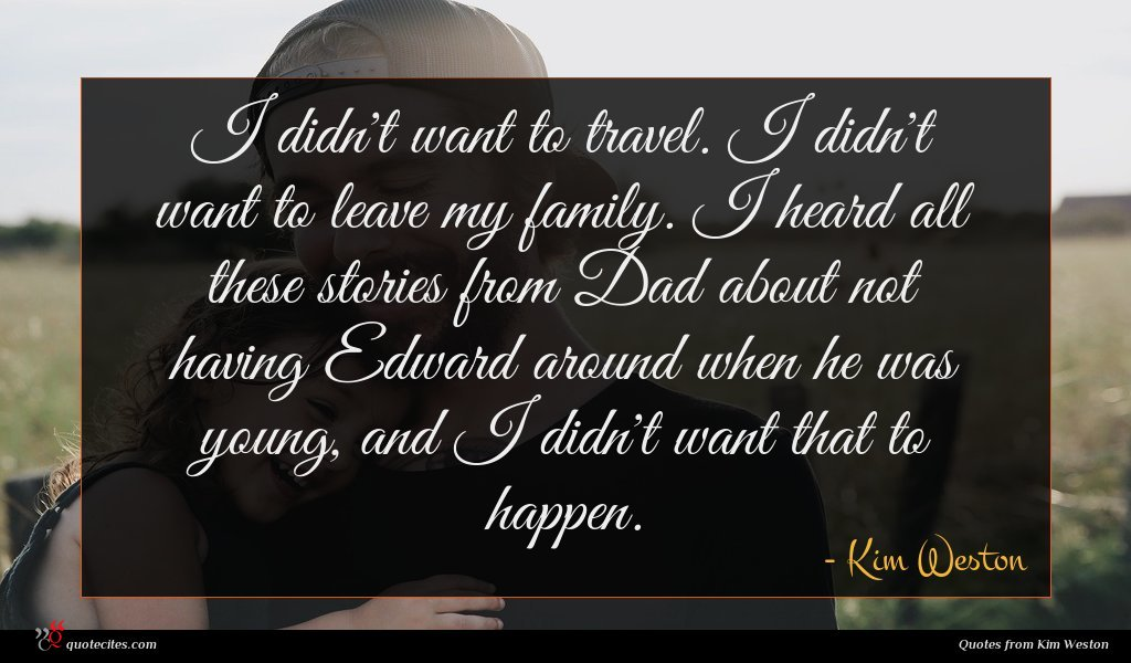 I didn't want to travel. I didn't want to leave my family. I heard all these stories from Dad about not having Edward around when he was young, and I didn't want that to happen.