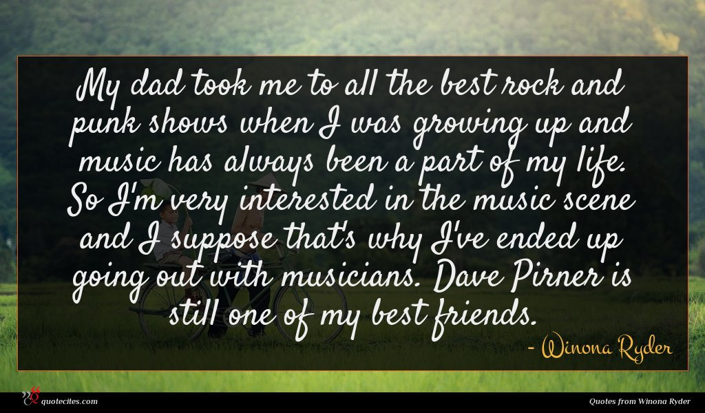 My dad took me to all the best rock and punk shows when I was growing up and music has always been a part of my life. So I'm very interested in the music scene and I suppose that's why I've ended up going out with musicians. Dave Pirner is still one of my best friends.