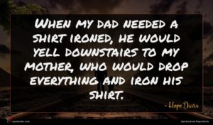 Hope Davis quote : When my dad needed ...