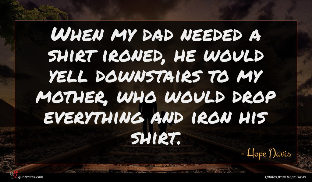 When my dad needed a shirt ironed, he would yell downstairs to my mother, who would drop everything and iron his shirt.