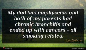 Loni Anderson quote : My dad had emphysema ...