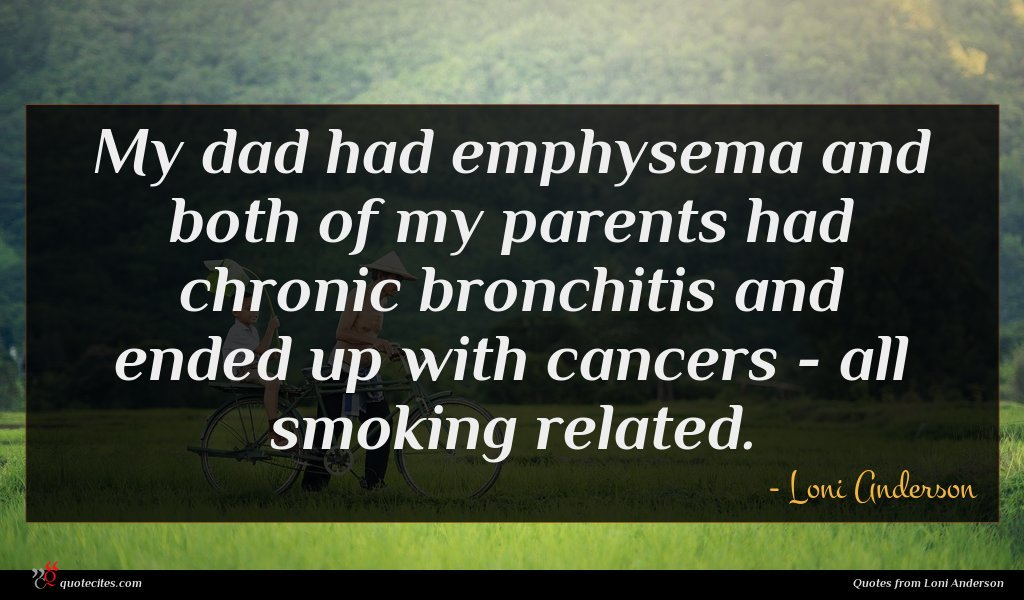 My dad had emphysema and both of my parents had chronic bronchitis and ended up with cancers - all smoking related.