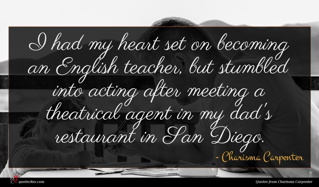 I had my heart set on becoming an English teacher, but stumbled into acting after meeting a theatrical agent in my dad's restaurant in San Diego.