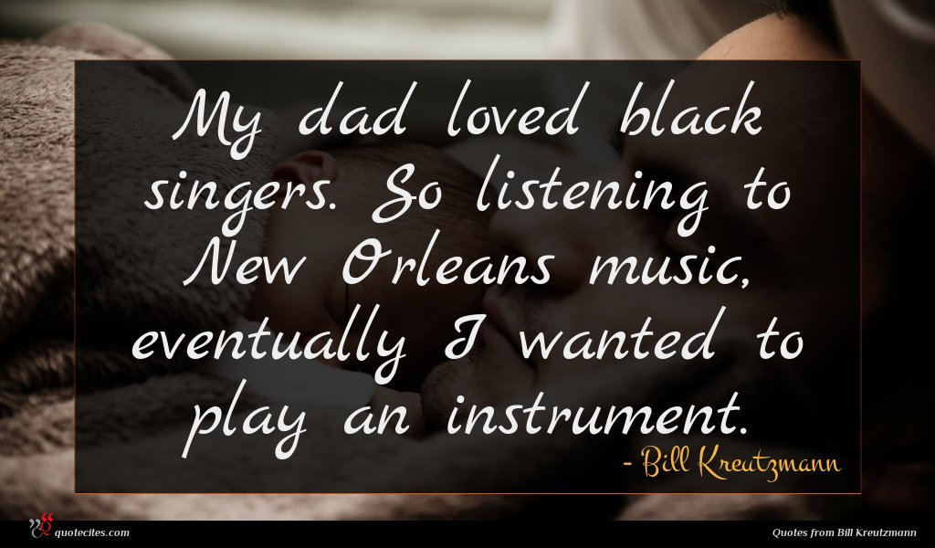 My dad loved black singers. So listening to New Orleans music, eventually I wanted to play an instrument.