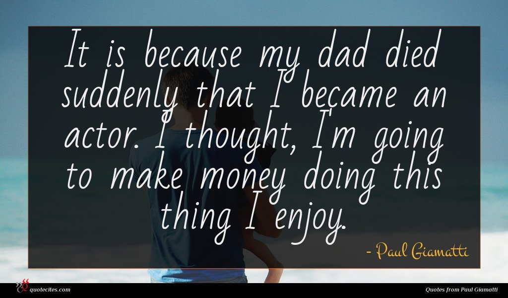 It is because my dad died suddenly that I became an actor. I thought, I'm going to make money doing this thing I enjoy.