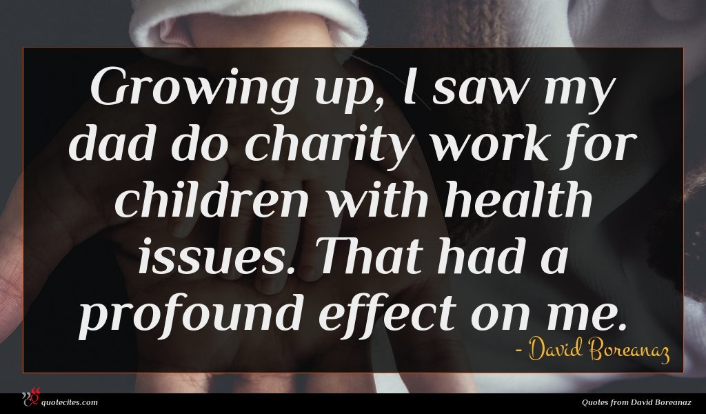 Growing up, I saw my dad do charity work for children with health issues. That had a profound effect on me.