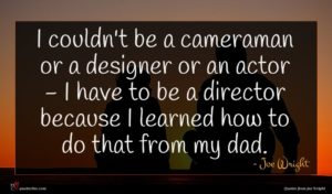 Joe Wright quote : I couldn't be a ...