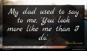 Dhani Harrison quote : My dad used to ...