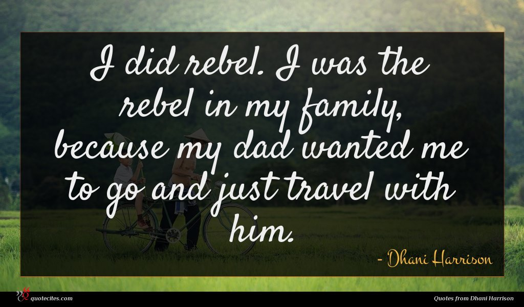 I did rebel. I was the rebel in my family, because my dad wanted me to go and just travel with him.