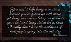 Dhani Harrison quote : You can' t help ...