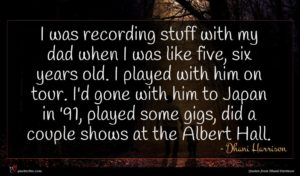 Dhani Harrison quote : I was recording stuff ...