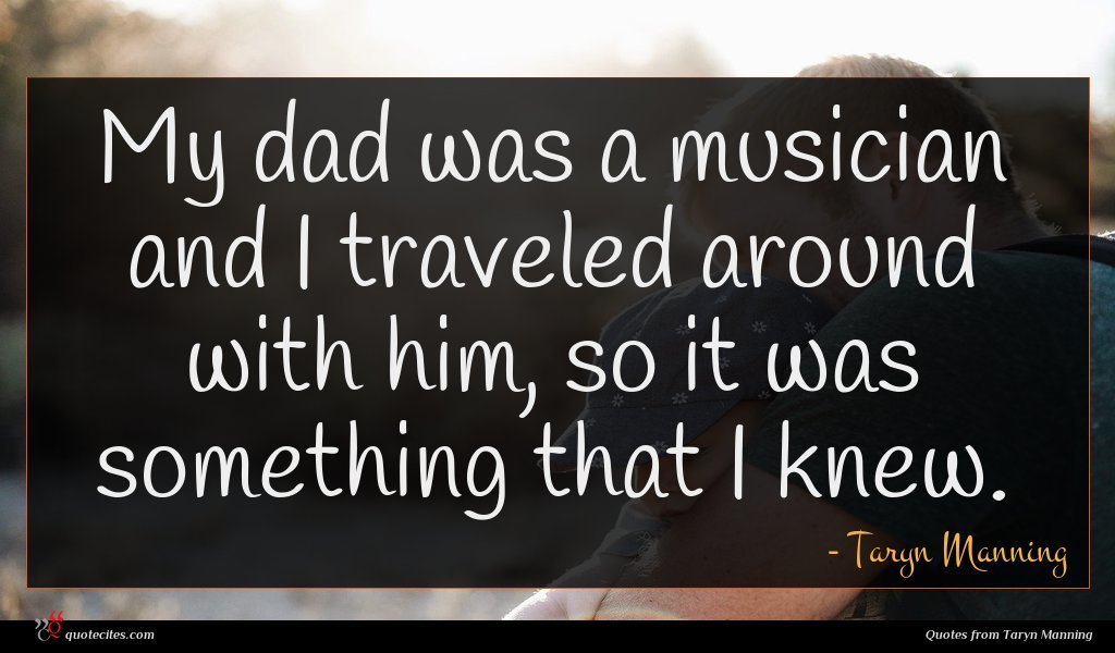 My dad was a musician and I traveled around with him, so it was something that I knew.