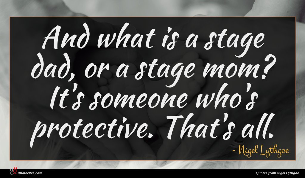 And what is a stage dad, or a stage mom? It's someone who's protective. That's all.