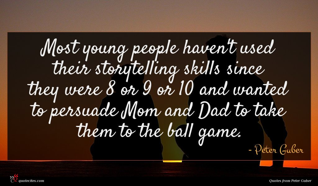 Most young people haven't used their storytelling skills since they were 8 or 9 or 10 and wanted to persuade Mom and Dad to take them to the ball game.