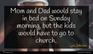 Lynn Johnston quote : Mom and Dad would ...