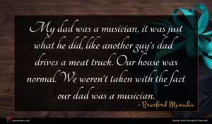Branford Marsalis quote : My dad was a ...
