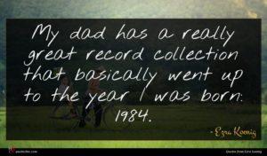 Ezra Koenig quote : My dad has a ...