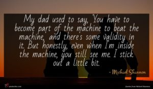 Michael Shannon quote : My dad used to ...