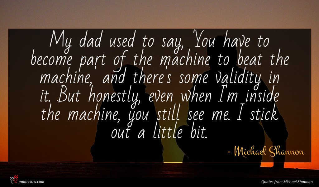My dad used to say, 'You have to become part of the machine to beat the machine,' and there's some validity in it. But honestly, even when I'm inside the machine, you still see me. I stick out a little bit.