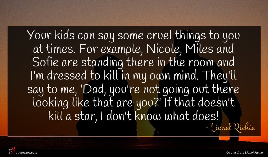 Your kids can say some cruel things to you at times. For example, Nicole, Miles and Sofie are standing there in the room and I'm dressed to kill in my own mind. They'll say to me, 'Dad, you're not going out there looking like that are you?' If that doesn't kill a star, I don't know what does!