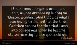 Colin Hanks quote : When I was younger ...