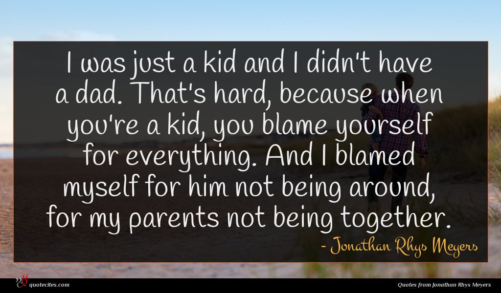 I was just a kid and I didn't have a dad. That's hard, because when you're a kid, you blame yourself for everything. And I blamed myself for him not being around, for my parents not being together.