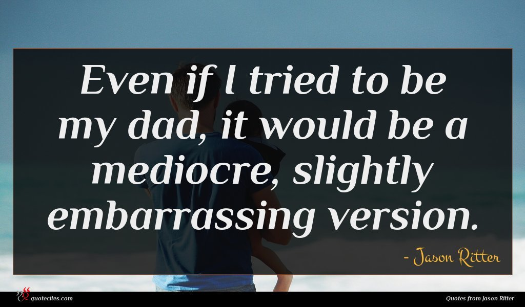 Even if I tried to be my dad, it would be a mediocre, slightly embarrassing version.