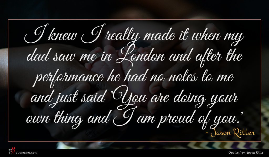 I knew I really made it when my dad saw me in London and after the performance he had no notes to me and just said 'You are doing your own thing and I am proud of you.'